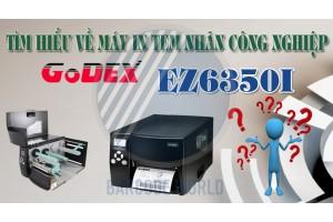 TÌM HIỂU VỀ MÁY IN TEM NHÃN CÔNG NGHIỆP GODEX EZ6350I