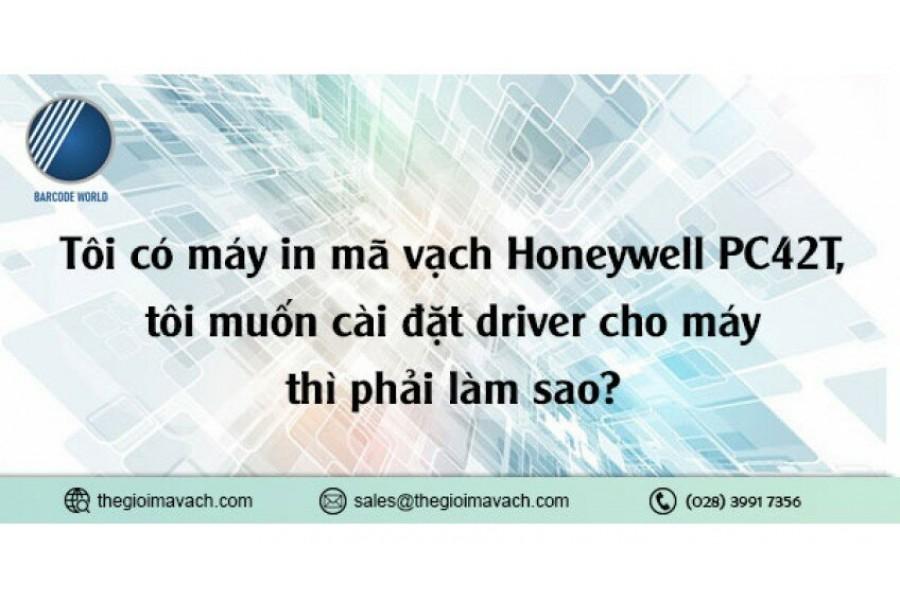 Tôi có máy in mã vạch Honeywell PC42T, tôi muốn cài đặt driver cho máy thì phải làm sao?