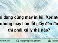 Tôi đang dùng máy in bill Xprinter nhưng máy báo lỗi giấy đèn đỏ thì phải xử lý thế nào?