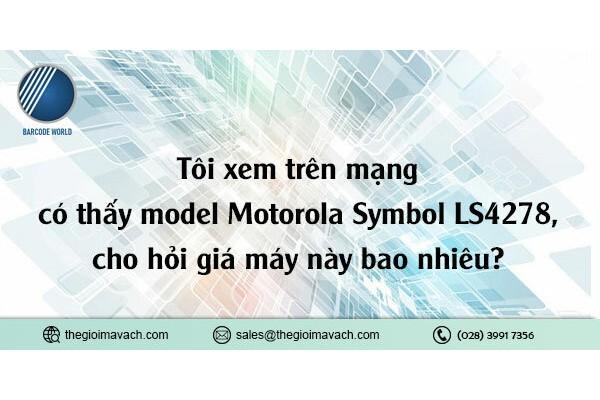 Tôi xem trên mạng có thấy model Motorola Symbol LS4278, cho hỏi giá máy này bao nhiêu?